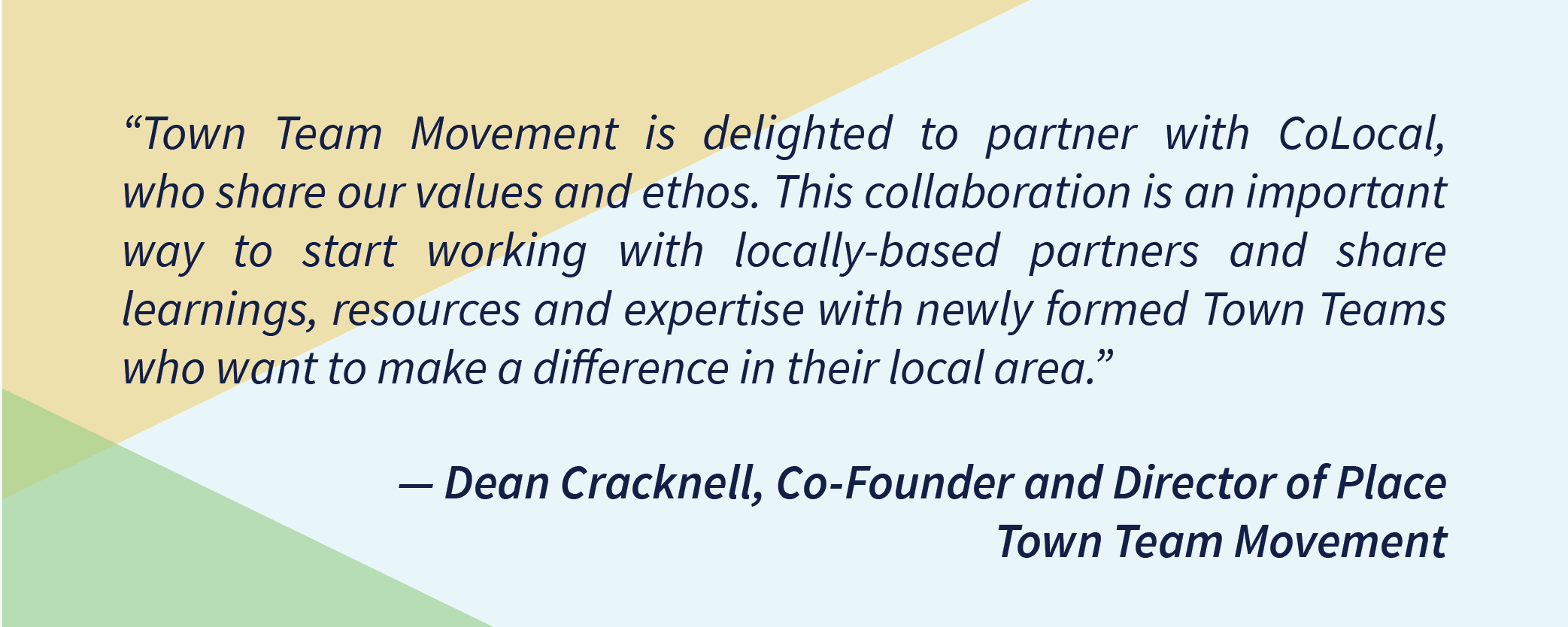 """""""Town Team Movement is delighted to partner with CoLocal, who share our values and ethos. This collaboration is an important way to start working with locally-based partners and share learnings, resources and expertise with newly formed Town Teams who want to make a difference in their local area"""" — Dean Cracknell, Co-Founder and Director of Place -Town Team Movement"""